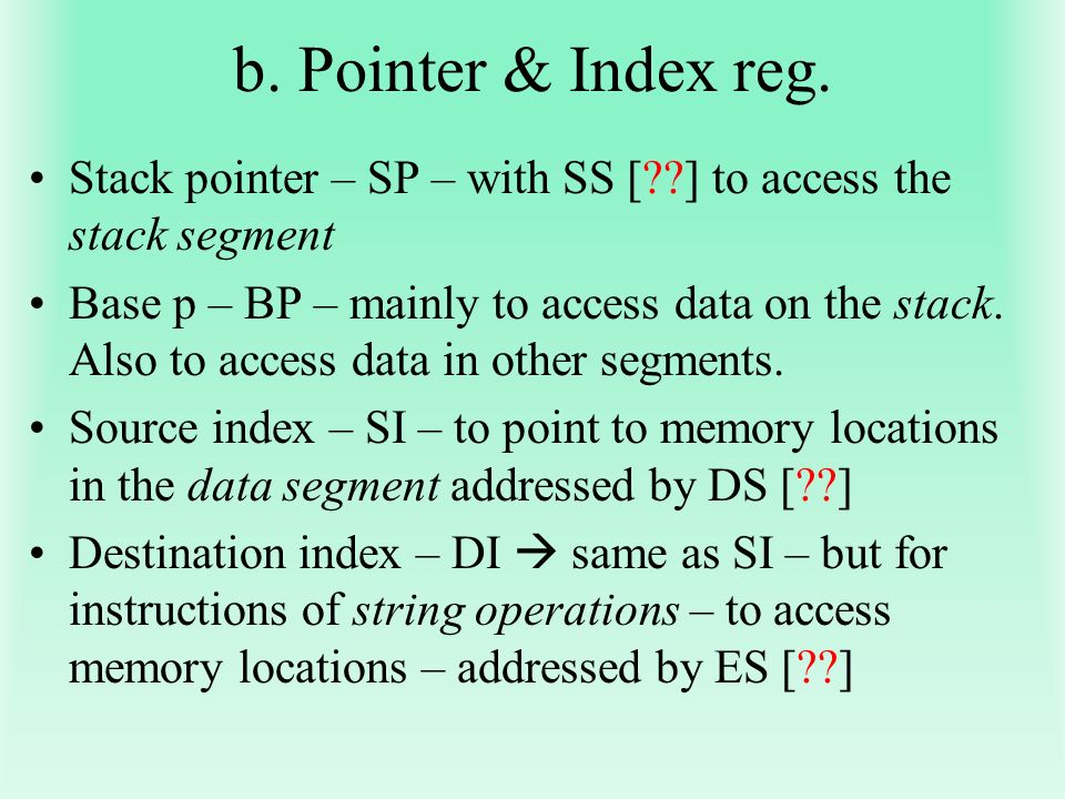 b. Pointer & Index reg. Stack pointer – SP – with SS [ ] to access the stack segment.